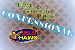 The Hawk Morning Show Confessional… -5/9/19