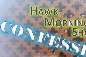 The Hawk Morning Show Confessional… 7/11/19