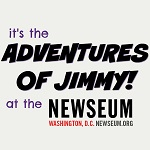 It's The Adventures of Jimmy at The Newseum!