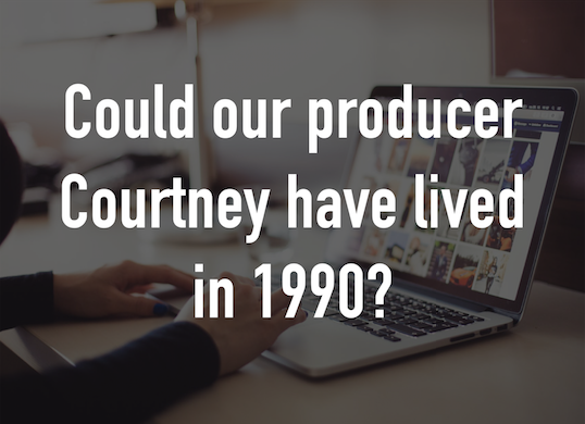 Could our producer Courtney have lived in 1990?