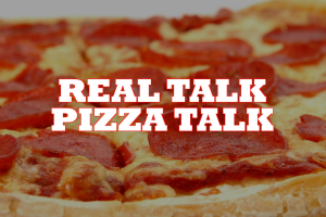 Real Talk Pizza Talk – Episode 7 [Exclusive Video]