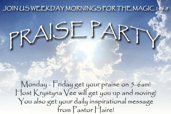Open your heart and feel the evidence of God's presence all around you as you tune in  to Praise Party on Magic 106.9. Praise Party combines inspirational programming and a spiritual message to start your day.