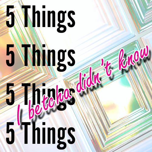 5 Things I Betcha Didn't Know!