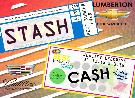 "THIS,  IS Q98's BEST - SUMMER – - EVER!  WITH YOUR CHANCE TO WIN Q98's STASH & CASH!  YEAH!  YOU GO THROUGH THE Q98 PRIZE STASH AND GRAB A PAIR OF TICKETS TO ALMOST EVERYTHING WE GIVE AWAY ON AIR – EACH MONTH, FOR A YEAR!!!!!!  OR, YOU CAN WIN CASH!  **981** NORTH CAROLINA EDUCATION LOTTERY SCRATCH-OFF TICKETS!  WANNA BE PART OF Q98's BEST SUMMER – EVER?!  GET QUALIFIED WEEKDAYS AROUND 12:15 AND 3:15 WITH  (8) BRAND NEW, ""SUMMER CASH"" ONE DOLLAR SCRATCH OFF TICKETS WITH A TOP PRIZE OF $2500 !!   SPONSORED BY Cadillac Of Fayetteville & Lumberton Chevrolet!  AND YOUR #1 FOR MUSIC, MONEY, AND FUN!  ALWAYS … Q98!"