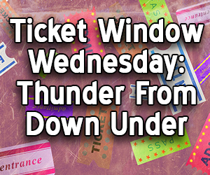 Ticket Window Wednesday: Thunder From Down Under