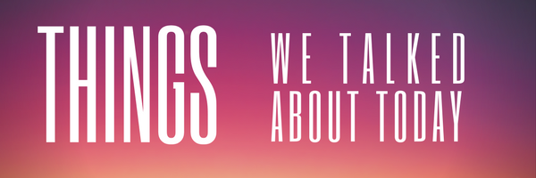 Things We Talked About Today – 3/21/19