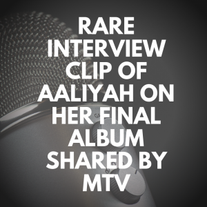 RARE INTERVIEW CLIP OF AALIYAH ON HER FINAL ALBUM SHARED BY MTV