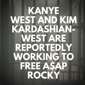 KANYE WEST AND KIM KARDASHIAN-WEST ARE REPORTEDLY WORKING TO FREE A$AP ROCKY