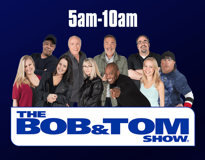 Bob & Tom! The funniest morning show you'll ever hear!