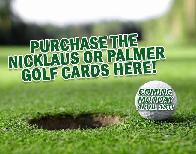 Who's ready for a round of golf?  Get set with our Nicklaus or Palmer Golf Card going on sale April 1st!
